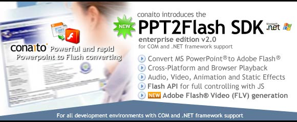 PowerPoint to Flash SDK for developer of professional PowerPoint-to-Flash solution, such as Online Collaboration, Online sharing of PowerPoint presentations, Application for presentation of PowerPoint slide shows (converted to Flash), LMS, Authoring